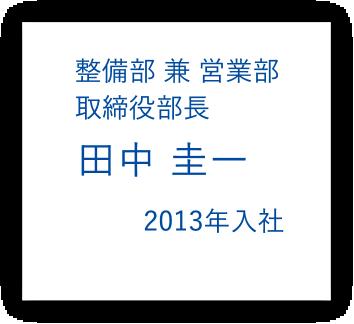 整備部 兼 営業部 取締役部長 田中圭一 2013年入社