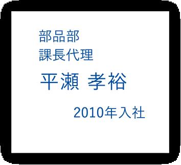 部品部 課長代理 平瀬孝裕 2010年入社